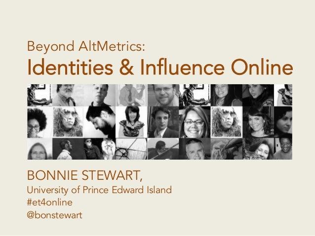 Beyond AltMetrics: Identities & Influence Online BONNIE STEWART, University of Prince Edward Island #et4online @bonstewart