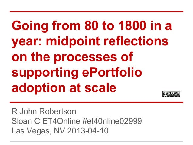 Going from 80 to 1800 in a year: midpoint reflections on the processes of supporting ePortfolio adoption at scale R John R...