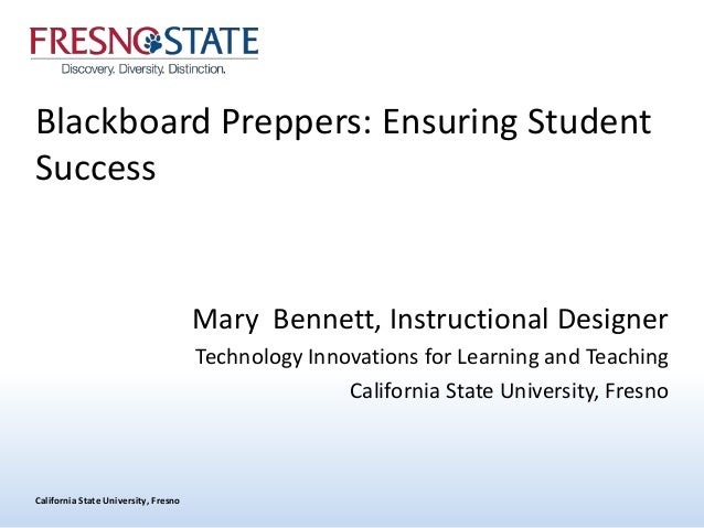 California State University, Fresno Blackboard Preppers: Ensuring Student Success Mary Bennett, Instructional Designer Tec...