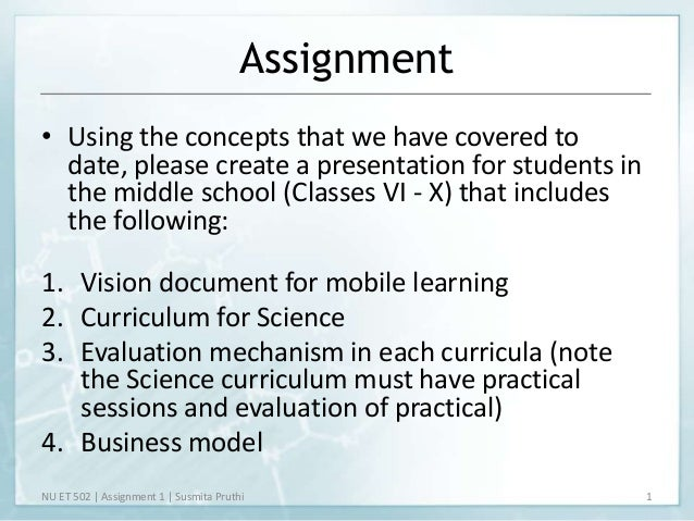 Assignment• Using the concepts that we have covered to  date, please create a presentation for students in  the middle sch...