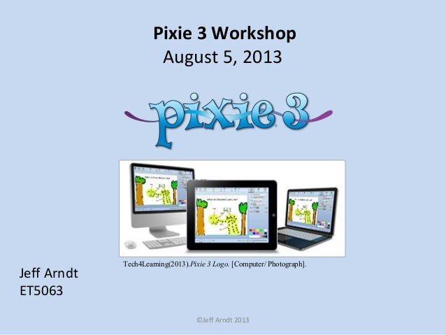 Pixie 3 Workshop August 5, 2013 Jeff Arndt ET5063 ©Jeff Arndt 2013 Tech4Learning(2013).Pixie 3 Logo. [Computer/ Photograph...