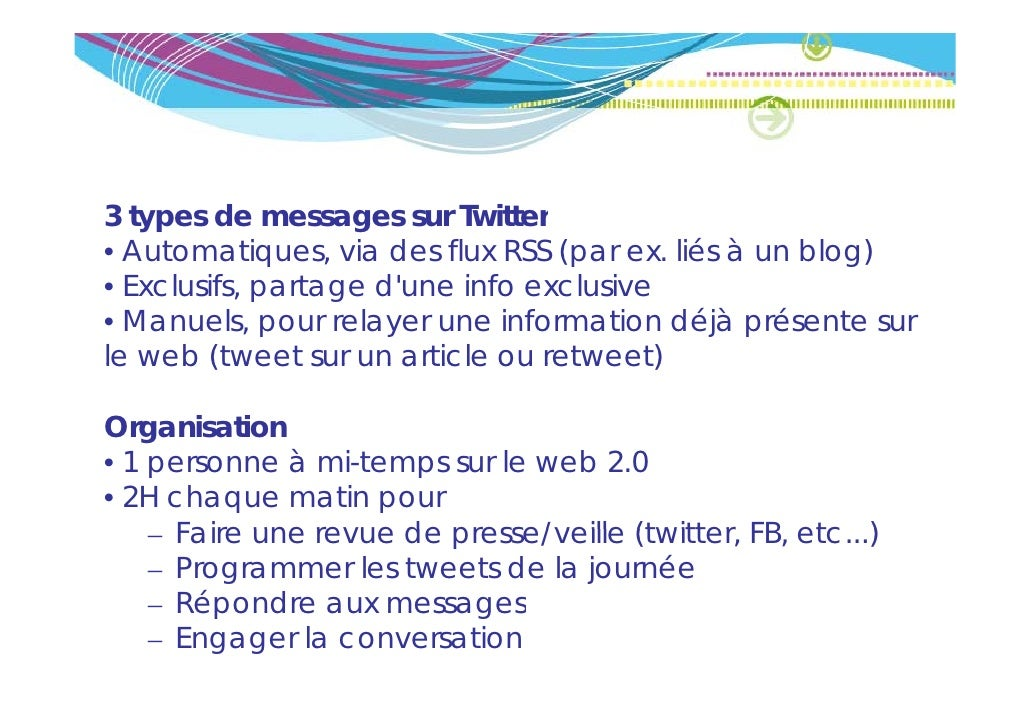3 types de messages sur Twitter• Automatiques, via des flux RSS (par ex. liés à un blog)• Exclusifs partage dune info excl...