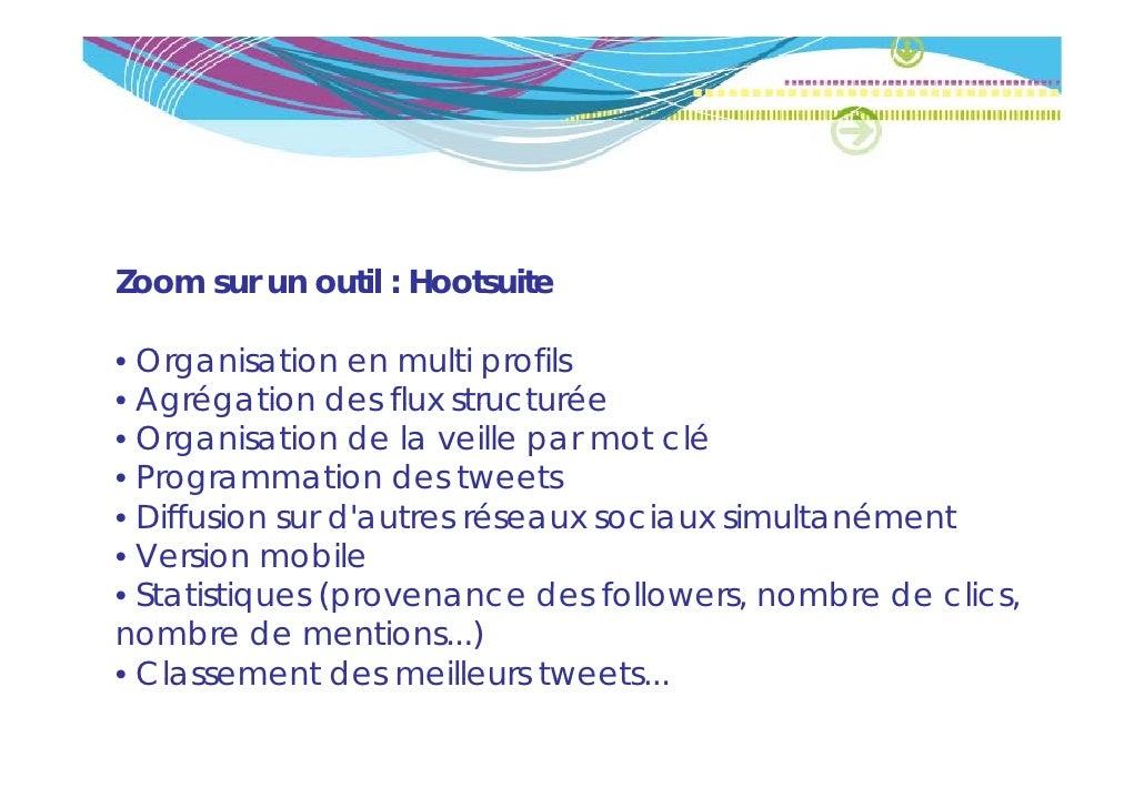Zoom sur un outil : Hootsuite• Organisation en multi profils• Agrégation des flux structurée• Organisation de la veille pa...