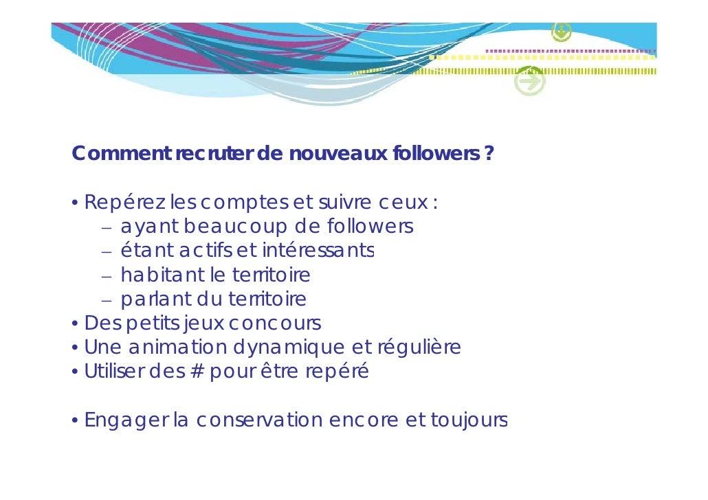 Comment recruter de nouveaux followers ?• Repérez les comptes et suivre ceux :        é    – ayant beaucoup de followers  ...