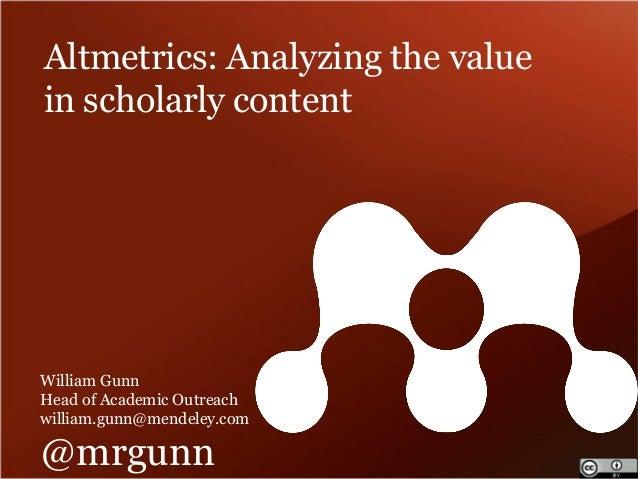 Altmetrics: Analyzing the value in scholarly content  William Gunn  Head of Academic Outreach  william.gunn@mendeley.com  ...