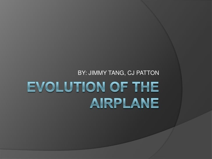 EVOLUTION OF THE AIRPLANE<br />BY: JIMMY TANG, CJ PATTON<br />