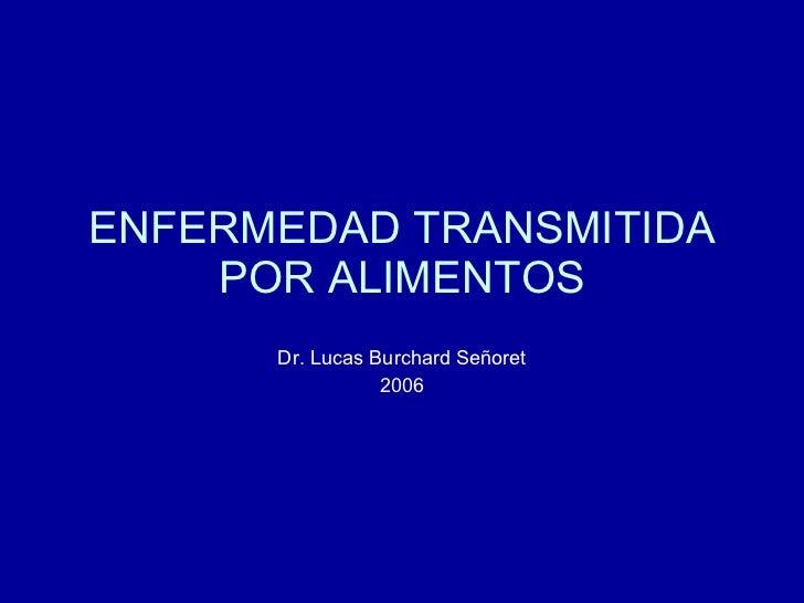 ENFERMEDAD TRANSMITIDA POR ALIMENTOS Dr. Lucas Burchard Señoret 2006