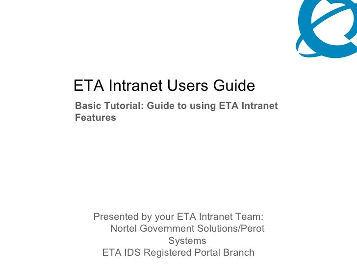 ETA Intranet Users Guide  Basic Tutorial: Guide to using ETA Intranet Features <ul><li>Presented by your ETA Intranet Team...