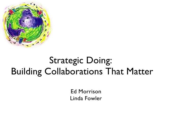 Strategic Doing:  Building Collaborations That Matter <ul><li>Ed Morrison </li></ul><ul><li>Linda Fowler </li></ul>