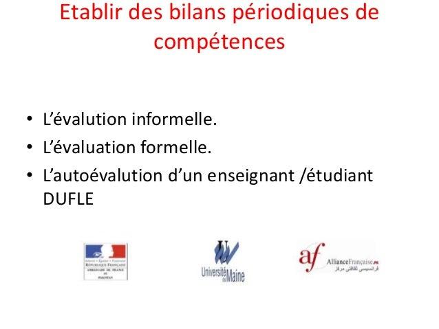 Etablir des bilans périodiques de compétences • L'évalution informelle. • L'évaluation formelle. • L'autoévalution d'un en...