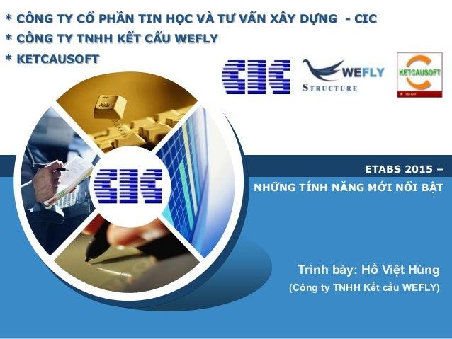 LOGO * CÔNG TY CỔ PHẦN TIN HỌC VÀ TƯ VẤN XÂY DỰNG - CIC * CÔNG TY TNHH KẾT CẤU WEFLY * KETCAUSOFT Trình bày: Hồ Việt Hùng ...