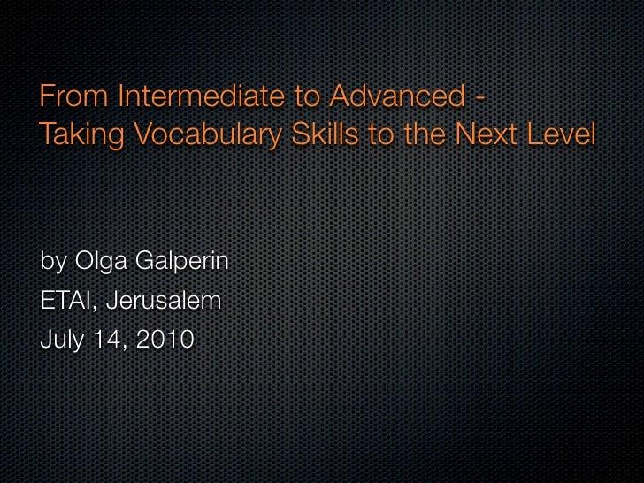 From Intermediate to Advanced - Taking Vocabulary Skills to the Next Level   by Olga Galperin ETAI, Jerusalem July 14, 2010