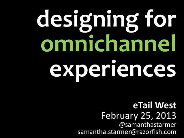 designing foromnichannel experiences                 eTail West          February 25, 2013                @samanthastarmer...