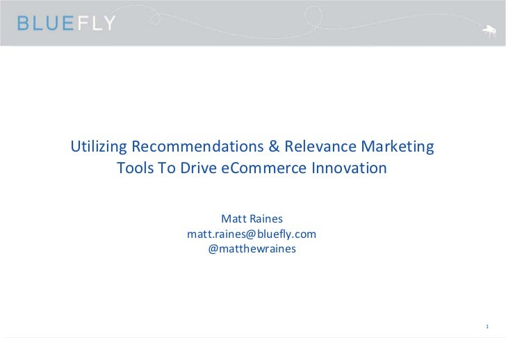 Utilizing Recommendations & Relevance Marketing Tools To Drive eCommerce Innovation<br />Matt Rainesmatt.raines@bluefly.co...