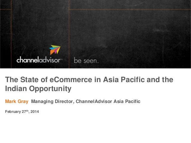 The State of eCommerce in Asia Pacific and the Indian Opportunity Mark Gray Managing Director, ChannelAdvisor Asia Pacific...