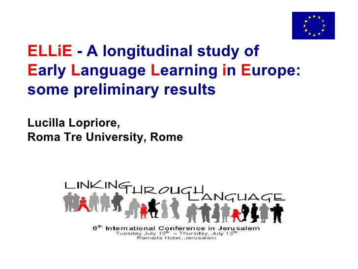 ELLiE  - A longitudinal study of  E arly  L anguage  L earning  i n  E urope: some preliminary results Lucilla Lopriore, R...