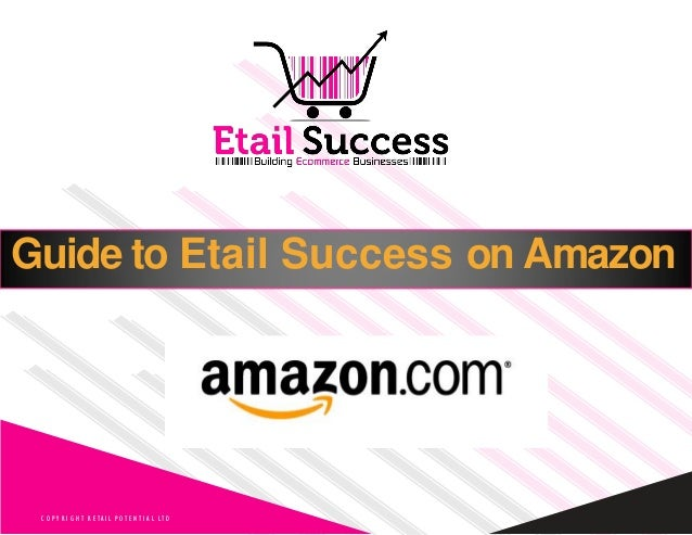 Guide to Etail Success on Amazon C O P Y R I G H T R E TA I L P O T E N T I A L LT D