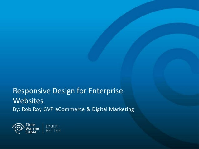 Responsive Design for Enterprise Websites By: Rob Roy GVP eCommerce & Digital Marketing