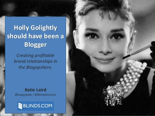 Holly Golightly should have been a Blogger Creating profitable brand relationships in the Blogopshere.  Katie Laird @happy...