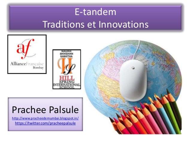E-tandem Traditions et Innovations  Prachee Palsule http://www.pracheedemumbai.blogspot.in/  https://twitter.com/pracheepa...