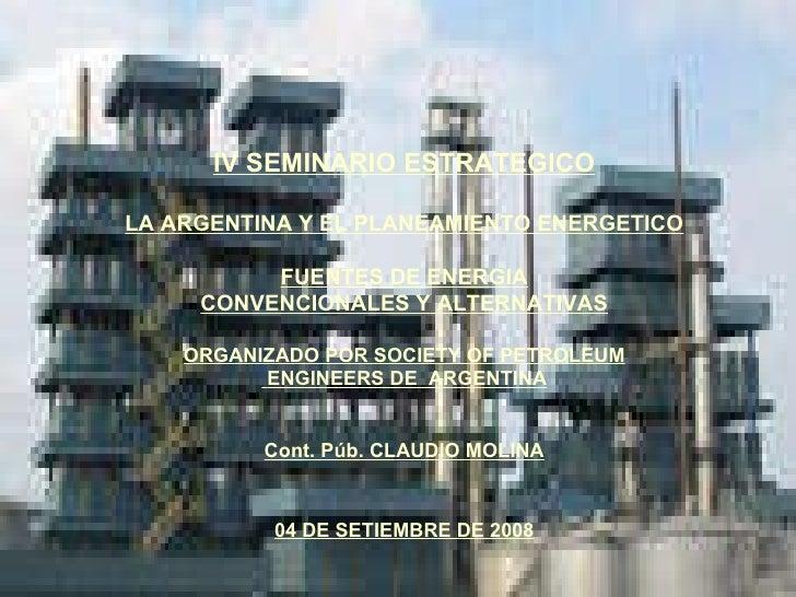IV SEMINARIO ESTRATEGICO LA ARGENTINA Y EL PLANEAMIENTO ENERGETICO FUENTES DE ENERGIA CONVENCIONALES Y ALTERNATIVAS ORGANI...