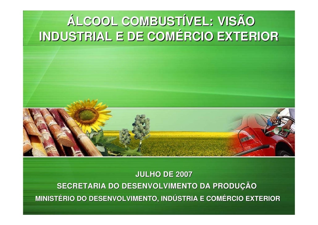 ÁLCOOL COMBUSTÍVEL: VISÃOINDUSTRIAL E DE COMÉRCIO EXTERIOR                09 DE MAIO DE 2007– BRASÍLIA                    ...