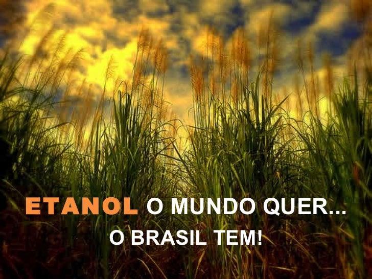 ETANOL O MUNDO QUER...     O BRASIL TEM!