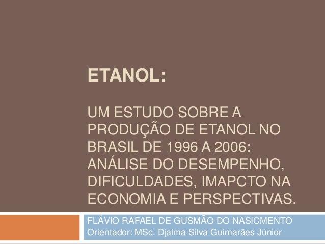 ETANOL: UM ESTUDO SOBRE A PRODUÇÃO DE ETANOL NO BRASIL DE 1996 A 2006: ANÁLISE DO DESEMPENHO, DIFICULDADES, IMAPCTO NA ECO...