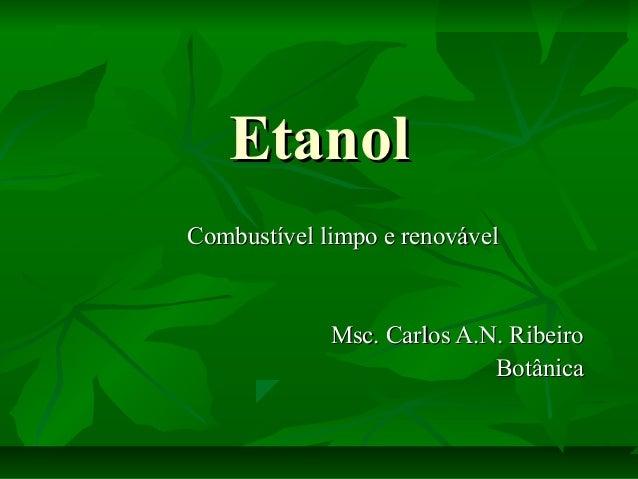 EtanolEtanol Combustível limpo e renovávelCombustível limpo e renovável Msc. Carlos A.N. RibeiroMsc. Carlos A.N. Ribeiro B...