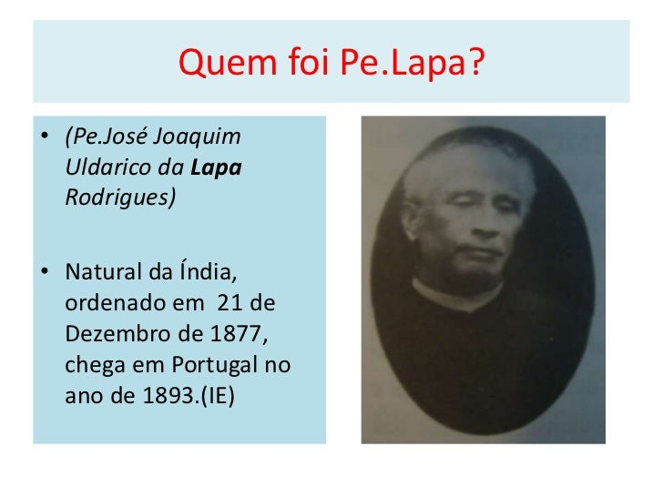 Quem foi Pe.Lapa?• (Pe.José Joaquim  Uldarico da Lapa  Rodrigues)• Natural da Índia,  ordenado em 21 de  Dezembro de 1877,...