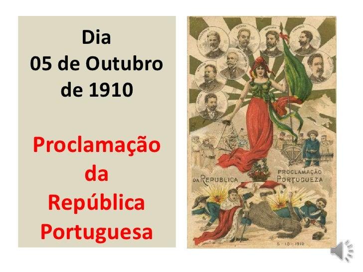 Dia05 de Outubro   de 1910Proclamação     da  República Portuguesa