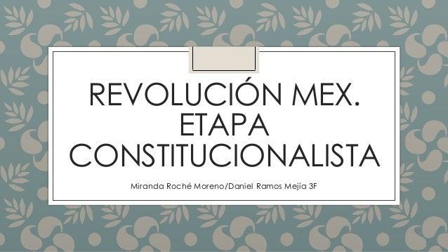 REVOLUCIÓN MEX.  ETAPA  CONSTITUCIONALISTA  Miranda Roché Moreno/Daniel Ramos Mejía 3F
