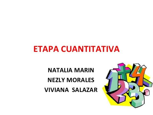 ETAPA CUANTITATIVA   NATALIA MARIN   NEZLY MORALES  VIVIANA SALAZAR