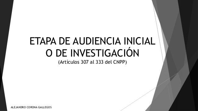 ETAPA DE AUDIENCIA INICIAL  O DE INVESTIGACIÓN  (Artículos 307 al 333 del CNPP)  ALEJANDRO CORONA GALLEGOS