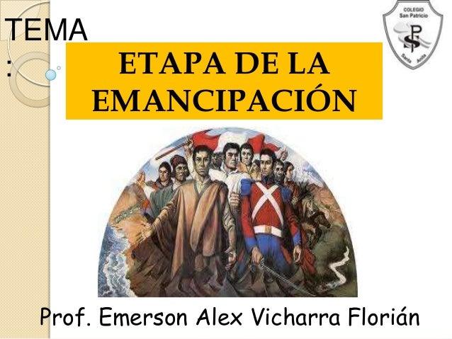 TEMA:     ETAPA DE LA     EMANCIPACIÓN Prof. Emerson Alex Vicharra Florián