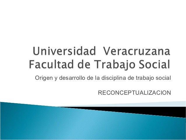 Origen y desarrollo de la disciplina de trabajo social                         RECONCEPTUALIZACION