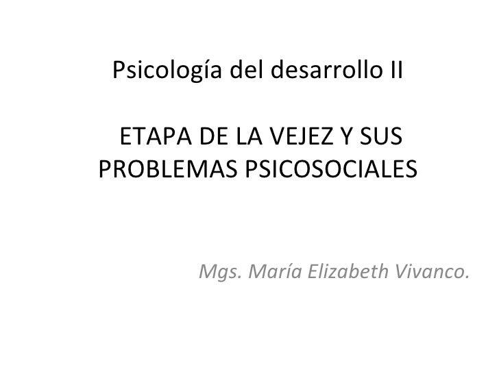Psicología del desarrollo II ETAPA DE LA VEJEZ Y SUSPROBLEMAS PSICOSOCIALES         Mgs. María Elizabeth Vivanco.