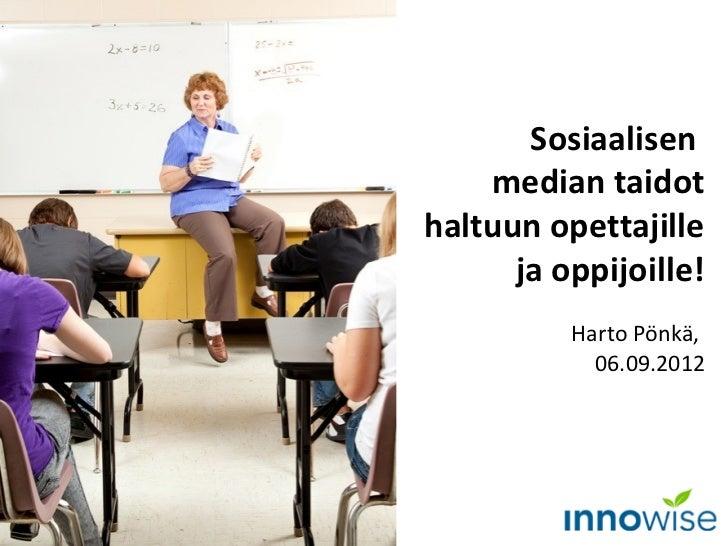 Sosiaalisen    median taidothaltuun opettajille      ja oppijoille!          Harto Pönkä,            06.09.2012