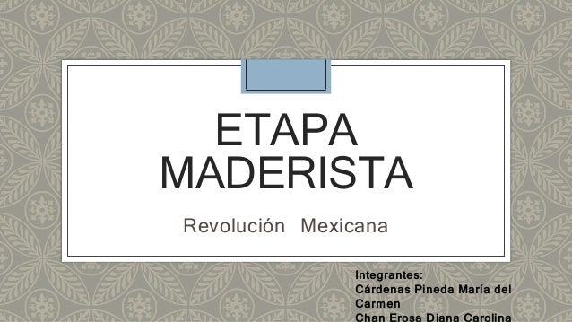 ETAPA  MADERISTA  Revolución Mexicana  Integrantes:  Cárdenas Pineda María del  Carmen  Chan Erosa Diana Carolina