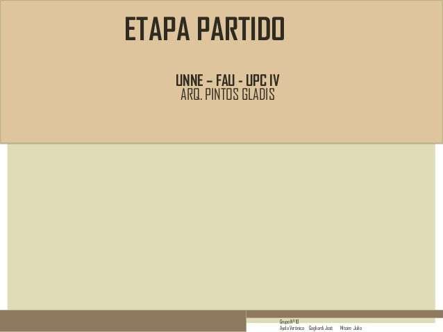 ETAPA PARTIDO UNNE – FAU - UPC IV ARQ. PINTOS GLADIS  Grupo Nº 10 Ayala Verónica Gagliardi José  Mitoire Julio