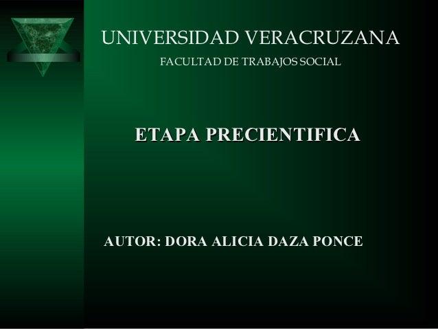 UNIVERSIDAD VERACRUZANA      FACULTAD DE TRABAJOS SOCIAL   ETAPA PRECIENTIFICAAUTOR: DORA ALICIA DAZA PONCE