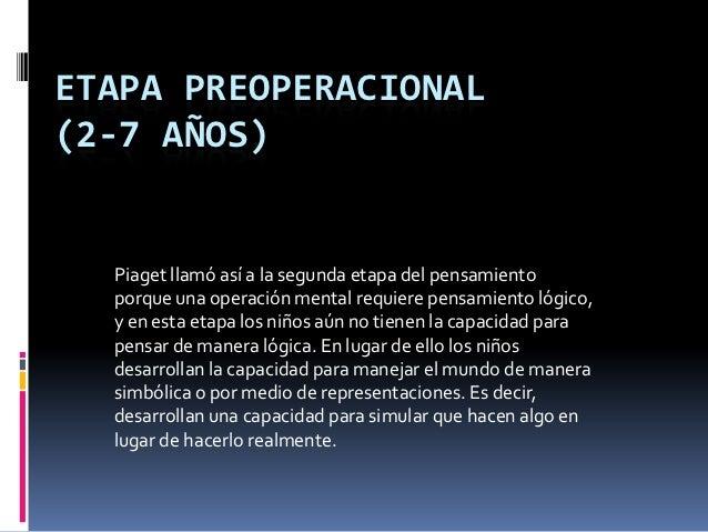 ETAPA PREOPERACIONAL(2-7 AÑOS)  Piaget llamó así a la segunda etapa del pensamiento  porque una operación mental requiere ...
