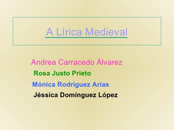 A Lírica Medieval Andrea Carracedo Álvarez Rosa Justo Prieto Mónica Rodríguez Arias Jéssica Domínguez López