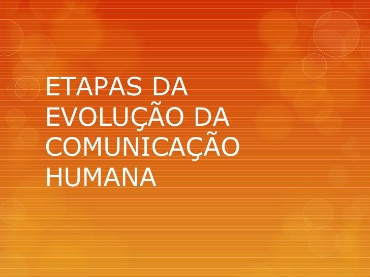 ETAPAS DAEVOLUÇÃO DACOMUNICAÇÃOHUMANA