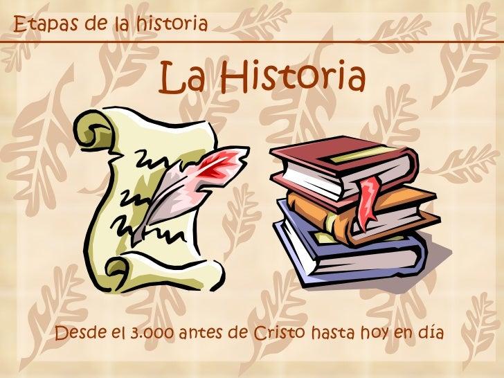 Etapas de la historia La Historia Desde el 3.000 antes de Cristo hasta hoy en día