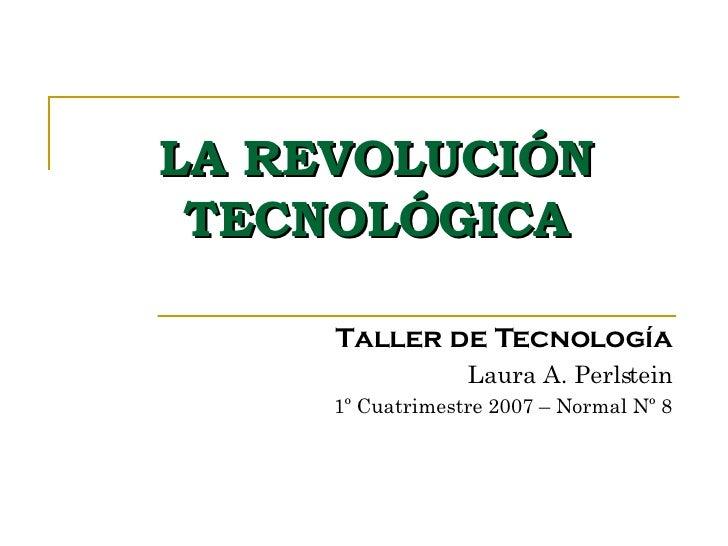 LA REVOLUCIÓN TECNOLÓGICA Taller de Tecnología Laura A. Perlstein 1º Cuatrimestre 2007 – Normal Nº 8