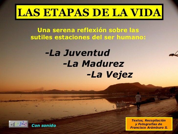 LAS ETAPAS DE LA VIDA Textos, Recopilación  y Fotografías de  Francisco Arámburo S. Una serena reflexión sobre las sutiles...