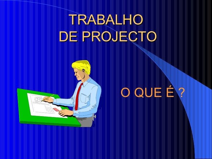 TRABALHO  DE PROJECTO <ul><ul><li>O QUE É ? </li></ul></ul>
