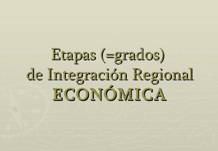 Etapas (=grados)   de Integración Regional  ECONÓMICA
