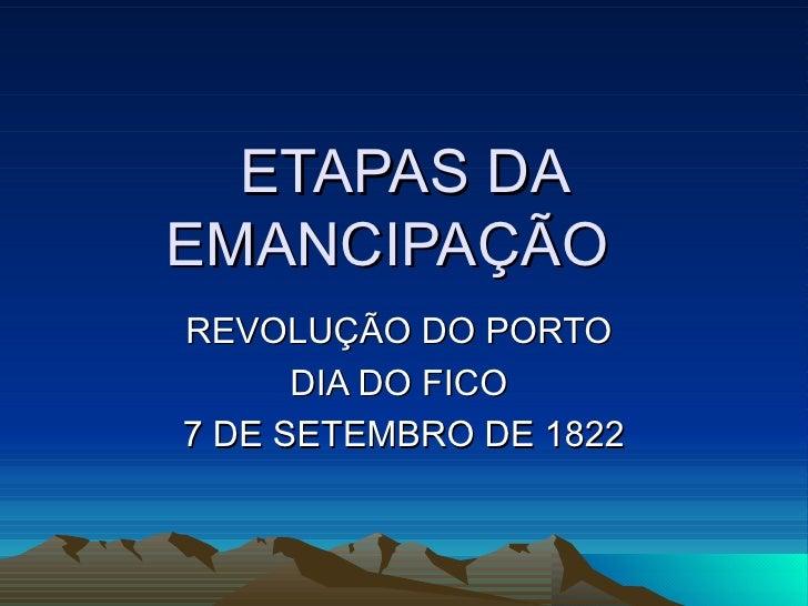 ETAPAS DAEMANCIPAÇÃOREVOLUÇÃO DO PORTO      DIA DO FICO7 DE SETEMBRO DE 1822